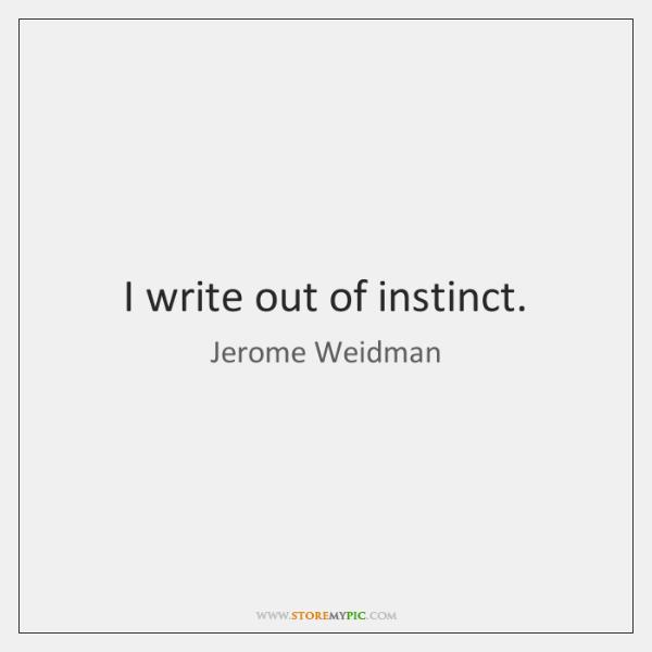 I write out of instinct.