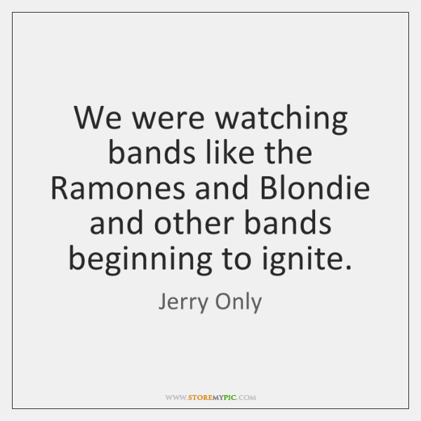 We were watching bands like the Ramones and Blondie and other bands ...