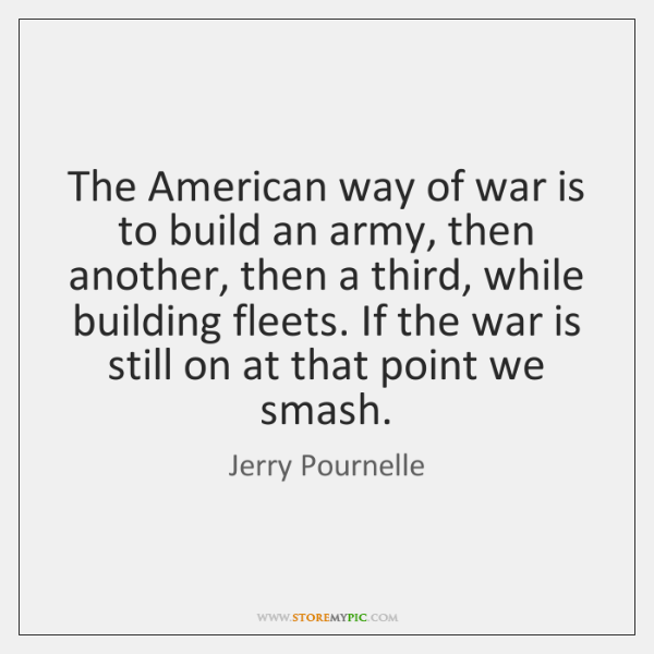 The American way of war is to build an army, then another, ...