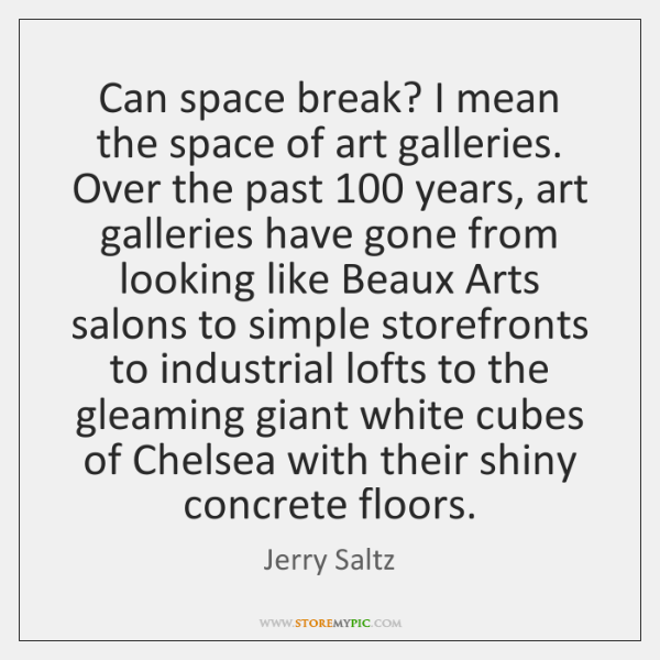 Can space break? I mean the space of art galleries. Over the ...