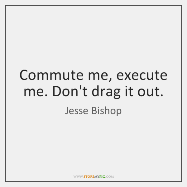 Commute me, execute me. Don't drag it out.