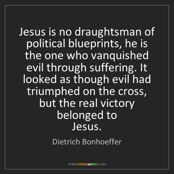 Dietrich Bonhoeffer: Jesus is no draughtsman of political blueprints, he is...