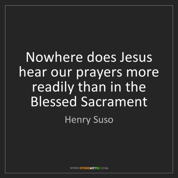 Henry Suso: Nowhere does Jesus hear our prayers more readily than...