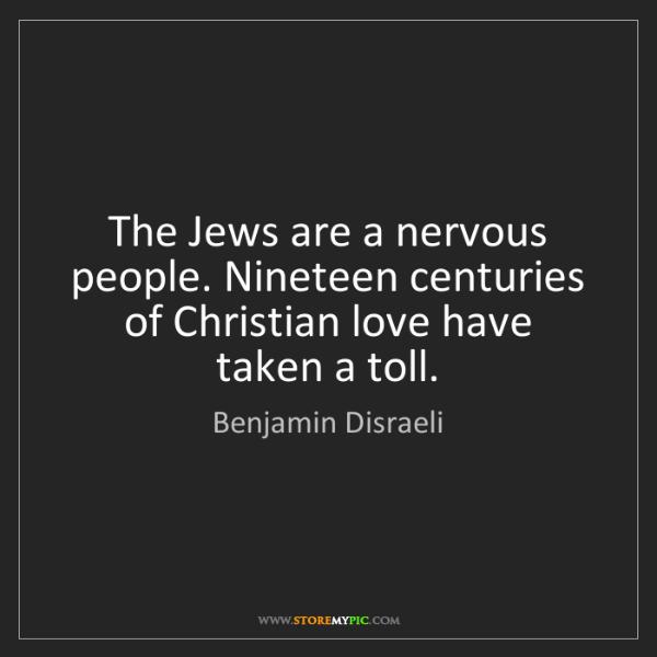 Benjamin Disraeli: The Jews are a nervous people. Nineteen centuries of...
