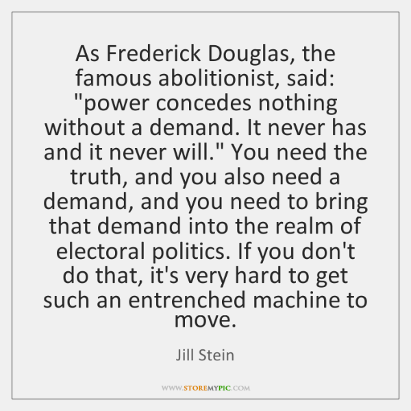 "As Frederick Douglas, the famous abolitionist, said: ""power concedes nothing without a ..."