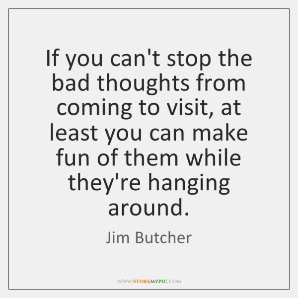 If you can't stop the bad thoughts from coming to visit, at ...