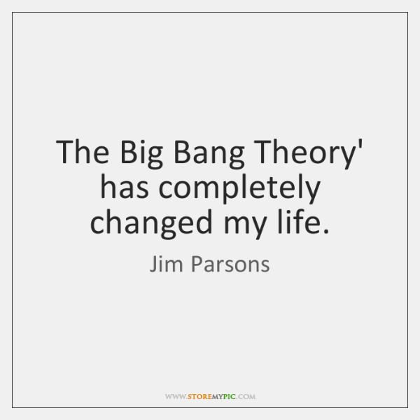 The Big Bang Theory' has completely changed my life.
