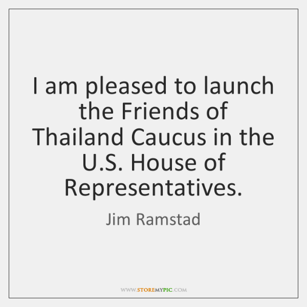 I am pleased to launch the Friends of Thailand Caucus in the ...