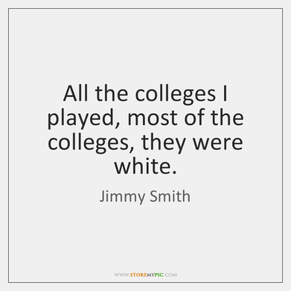 All the colleges I played, most of the colleges, they were white.