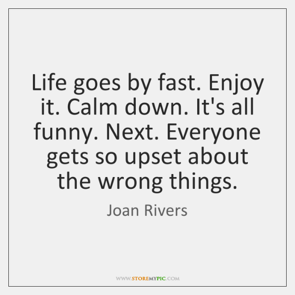 Life goes by fast. Enjoy it. Calm down. It's all funny. Next. ...