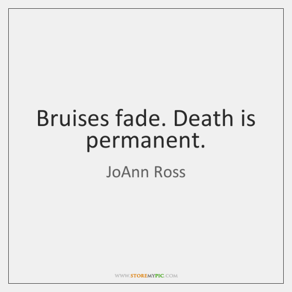 Bruises fade. Death is permanent.