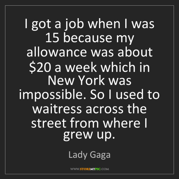 Lady Gaga: I got a job when I was 15 because my allowance was about...