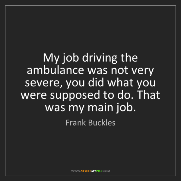 Frank Buckles: My job driving the ambulance was not very severe, you...