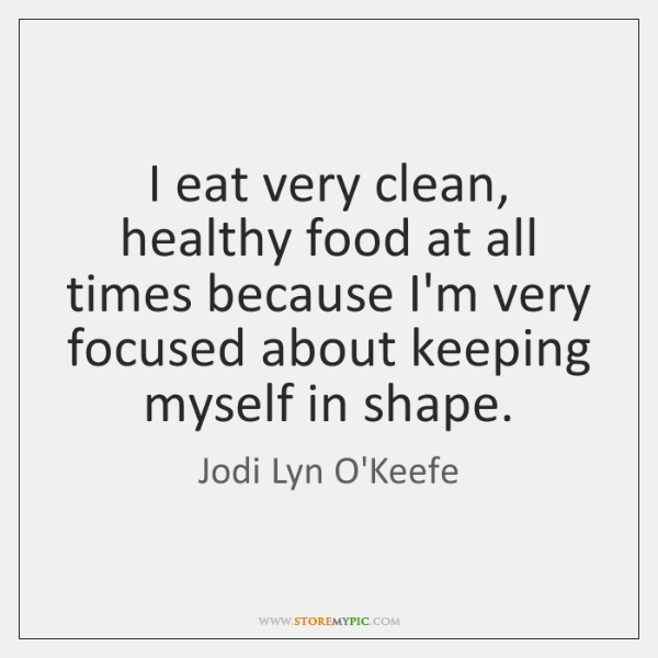 I eat very clean, healthy food at all times because I'm very ...