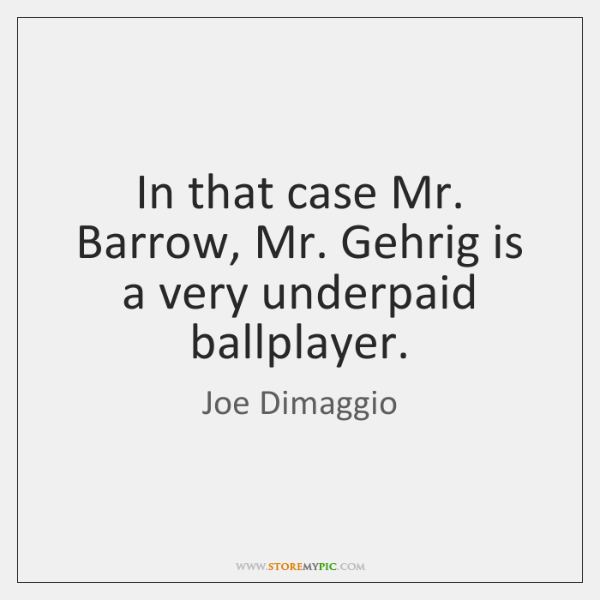 In that case Mr. Barrow, Mr. Gehrig is a very underpaid ballplayer.