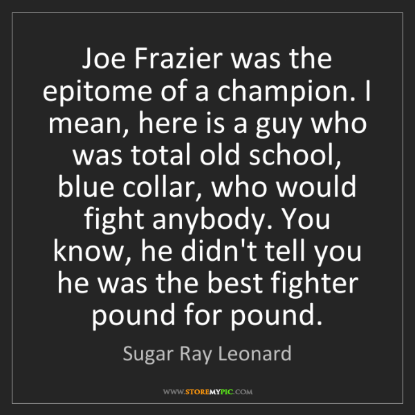 Sugar Ray Leonard: Joe Frazier was the epitome of a champion. I mean, here...