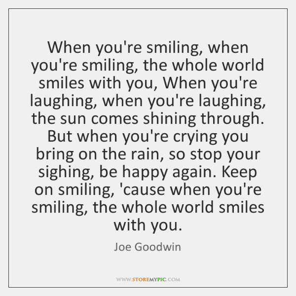 When you're smiling, when you're smiling, the whole world smiles with you, ...