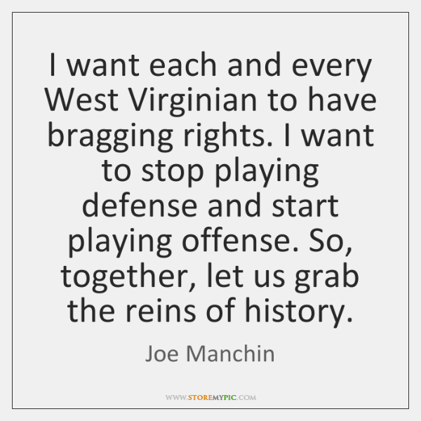 I want each and every West Virginian to have bragging rights. I ...