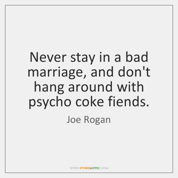 Never stay in a bad marriage, and don't hang around with psycho ...