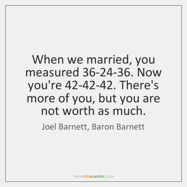 When we married, you measured 36-24-36. Now you're 42-42-42. There's ...