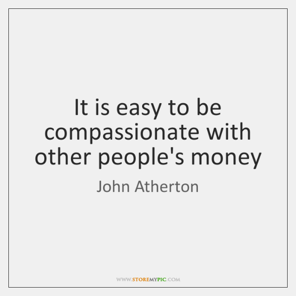 It is easy to be compassionate with other people's money