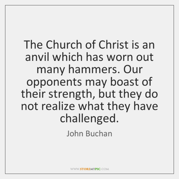 The Church of Christ is an anvil which has worn out many ...
