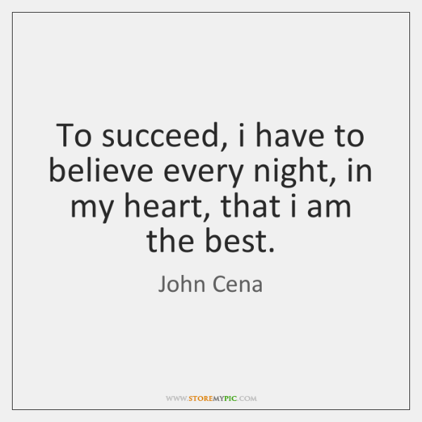 To succeed, i have to believe every night, in my heart, that ...