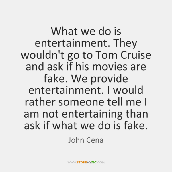 What we do is entertainment. They wouldn't go to Tom Cruise and ...