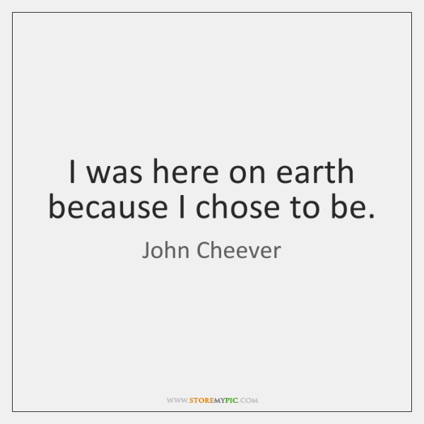 I was here on earth because I chose to be.
