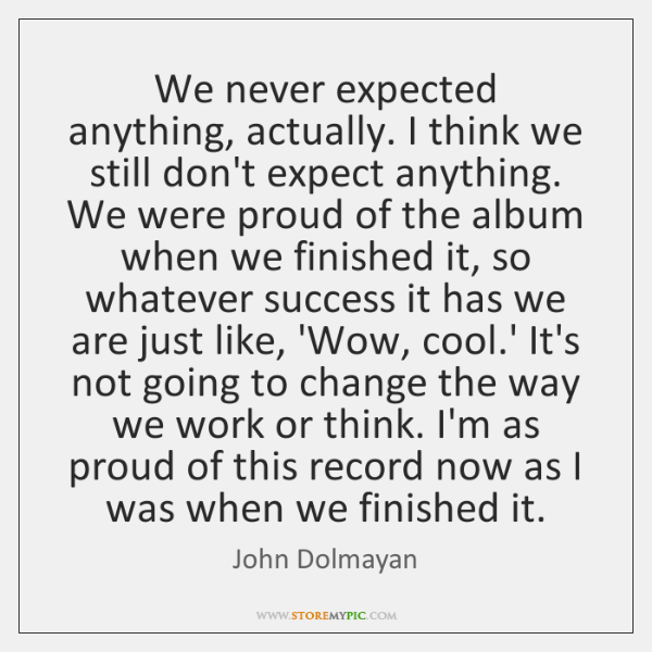 We never expected anything, actually. I think we still don't expect anything. ...