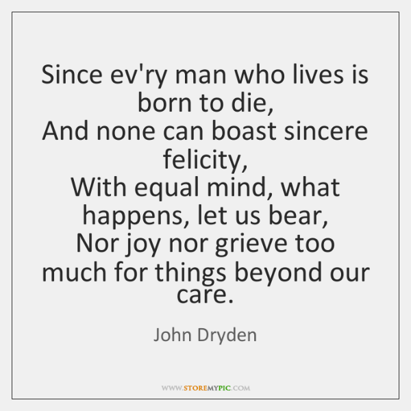 Since ev'ry man who lives is born to die,   And none can ...