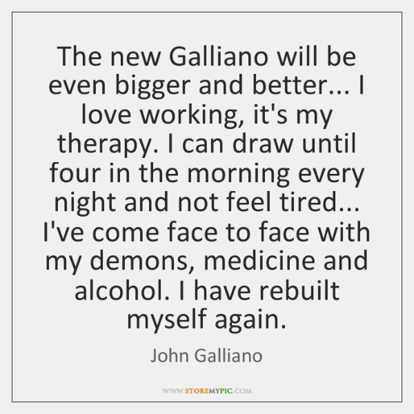 The new Galliano will be even bigger and better... I love working, ...