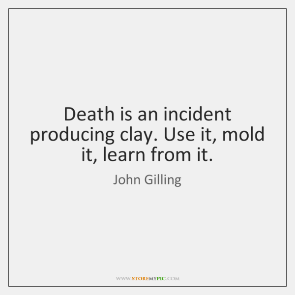 Death is an incident producing clay. Use it, mold it, learn from ...