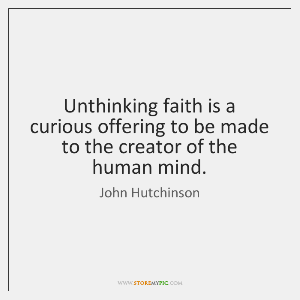 Unthinking faith is a curious offering to be made to the creator ...
