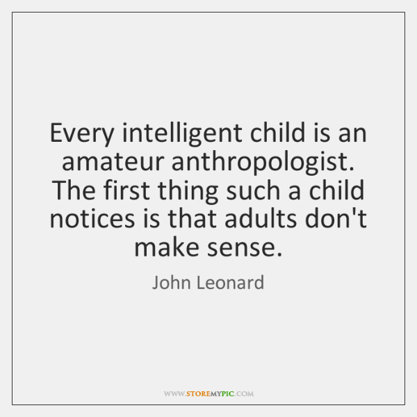 Every intelligent child is an amateur anthropologist. The first thing such a ...