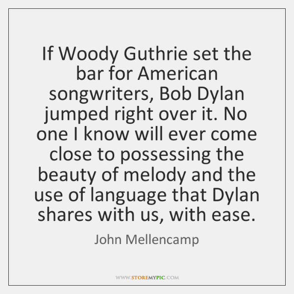 If Woody Guthrie set the bar for American songwriters, Bob Dylan jumped ...