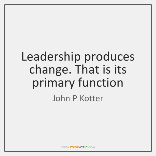 Leadership produces change. That is its primary function