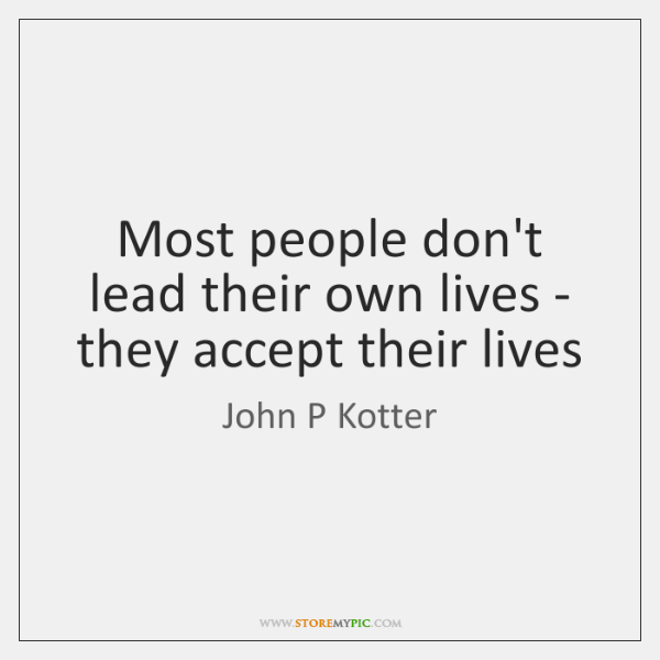 Most people don't lead their own lives - they accept their lives