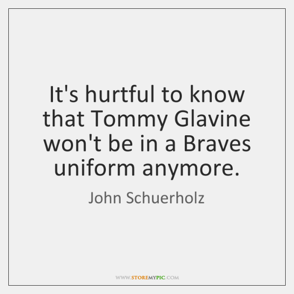 It's hurtful to know that Tommy Glavine won't be in a Braves ...