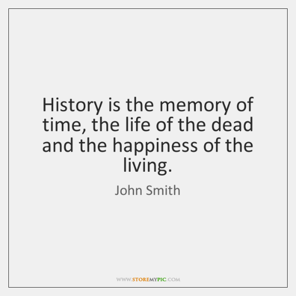 History is the memory of time, the life of the dead and ...