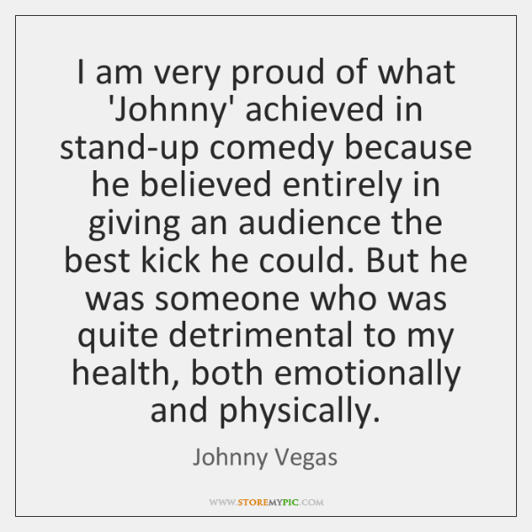 I am very proud of what 'Johnny' achieved in stand-up comedy because ...
