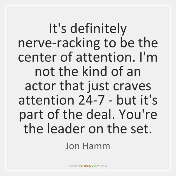 It's definitely nerve-racking to be the center of attention. I'm not the ...