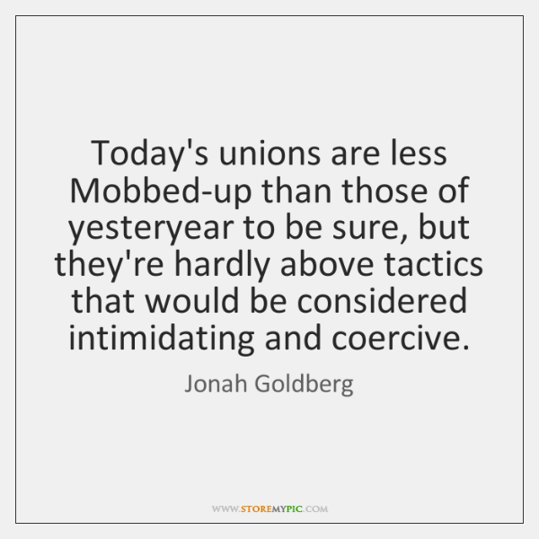 Today's unions are less Mobbed-up than those of yesteryear to be sure, ...