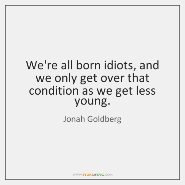 We're all born idiots, and we only get over that condition as ...