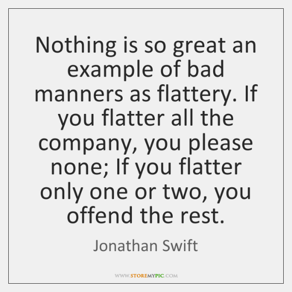 Nothing is so great an example of bad manners as flattery. If ...