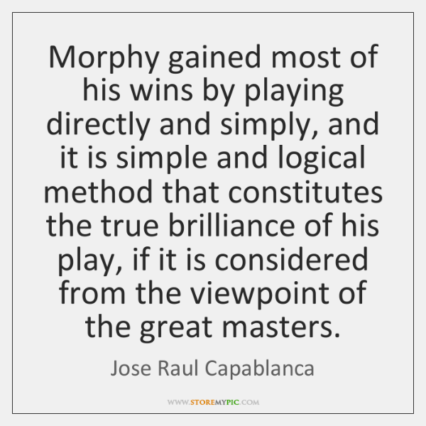 Morphy gained most of his wins by playing directly and simply, and ...