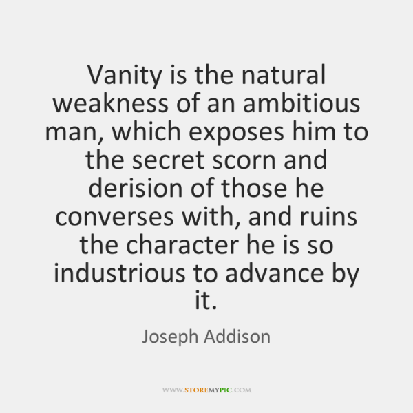 Vanity is the natural weakness of an ambitious man, which exposes him ...