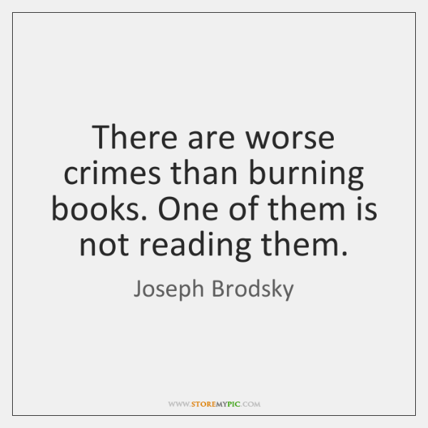 There are worse crimes than burning books. One of them is not ...