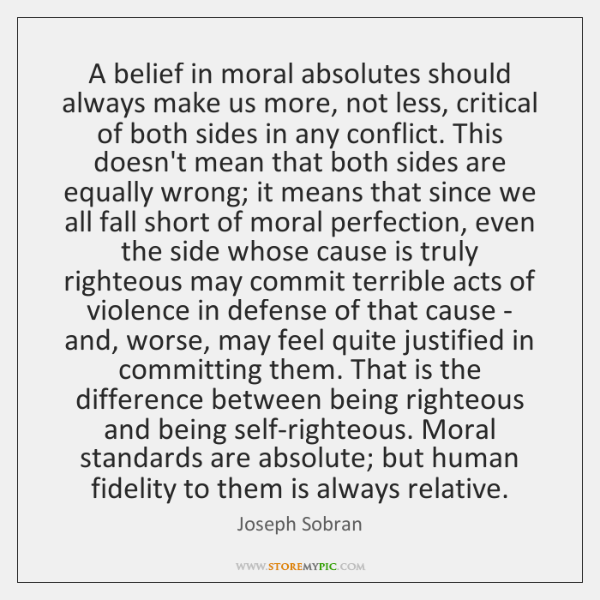 A belief in moral absolutes should always make us more, not less, ...