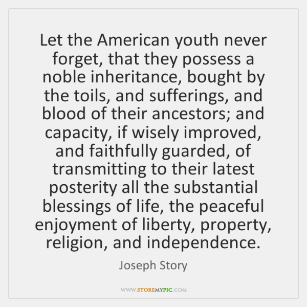 Let the American youth never forget, that they possess a noble inheritance, ...